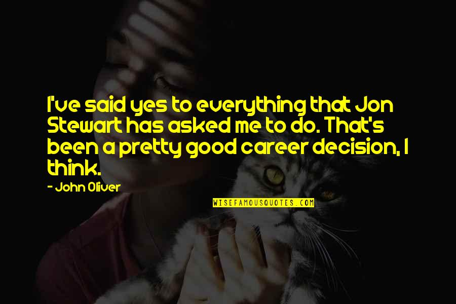 Good Jon Stewart Quotes By John Oliver: I've said yes to everything that Jon Stewart