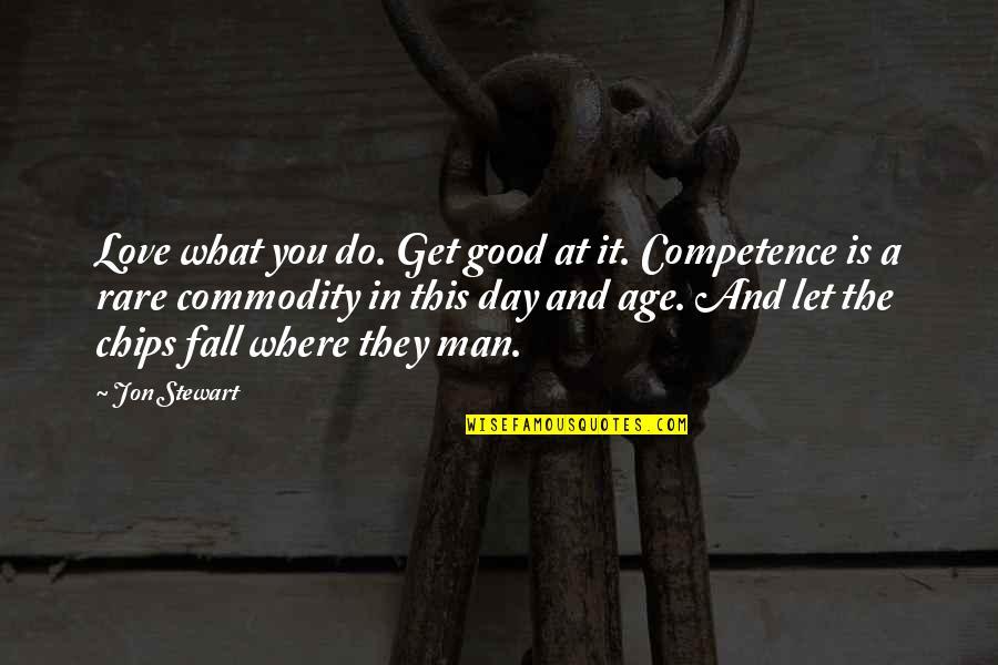 Good Jon Stewart Quotes By Jon Stewart: Love what you do. Get good at it.