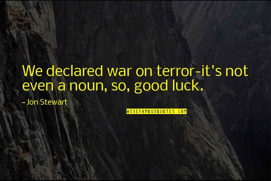 Good Jon Stewart Quotes By Jon Stewart: We declared war on terror-it's not even a