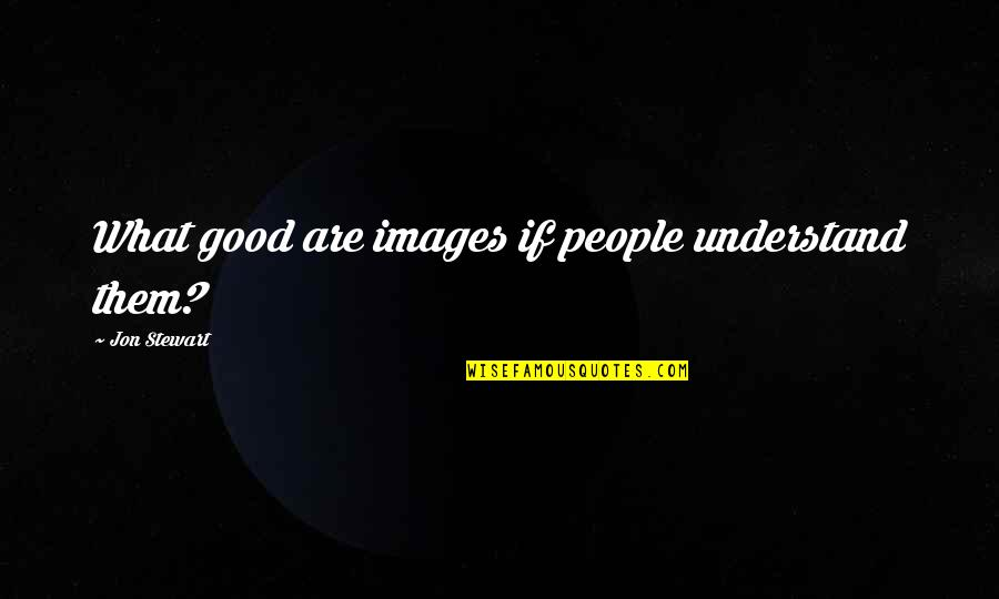 Good Jon Stewart Quotes By Jon Stewart: What good are images if people understand them?