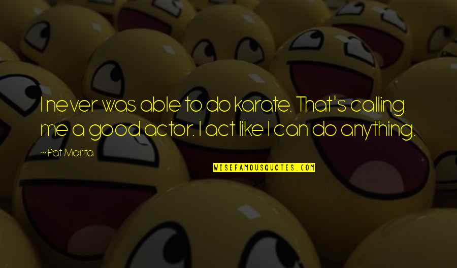 Good Karate Quotes By Pat Morita: I never was able to do karate. That's