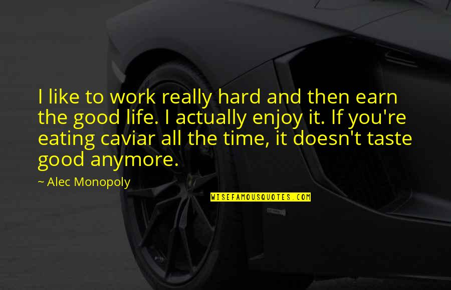 Good Life Time Quotes By Alec Monopoly: I like to work really hard and then