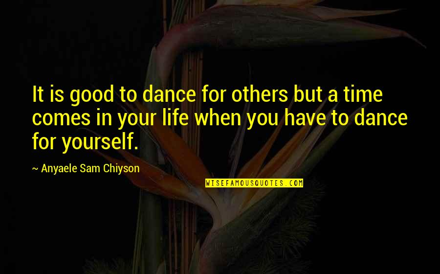 Good Life Time Quotes By Anyaele Sam Chiyson: It is good to dance for others but