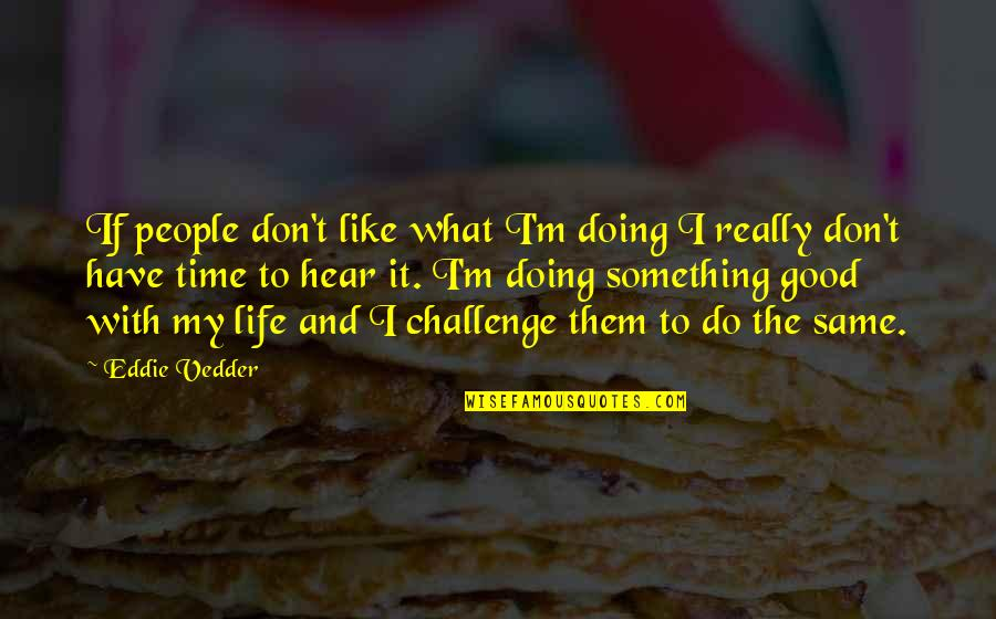 Good Life Time Quotes By Eddie Vedder: If people don't like what I'm doing I