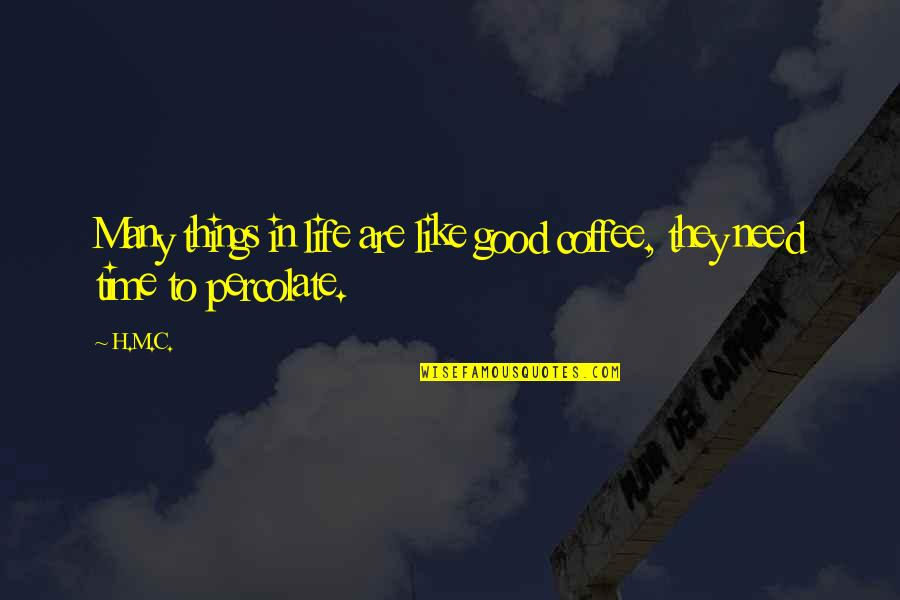 Good Life Time Quotes By H.M.C.: Many things in life are like good coffee,
