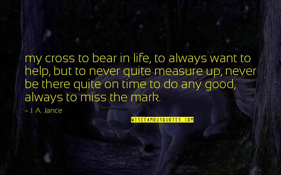 Good Life Time Quotes By J. A. Jance: my cross to bear in life, to always