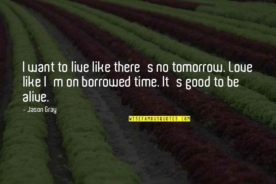 Good Life Time Quotes By Jason Gray: I want to live like there's no tomorrow.