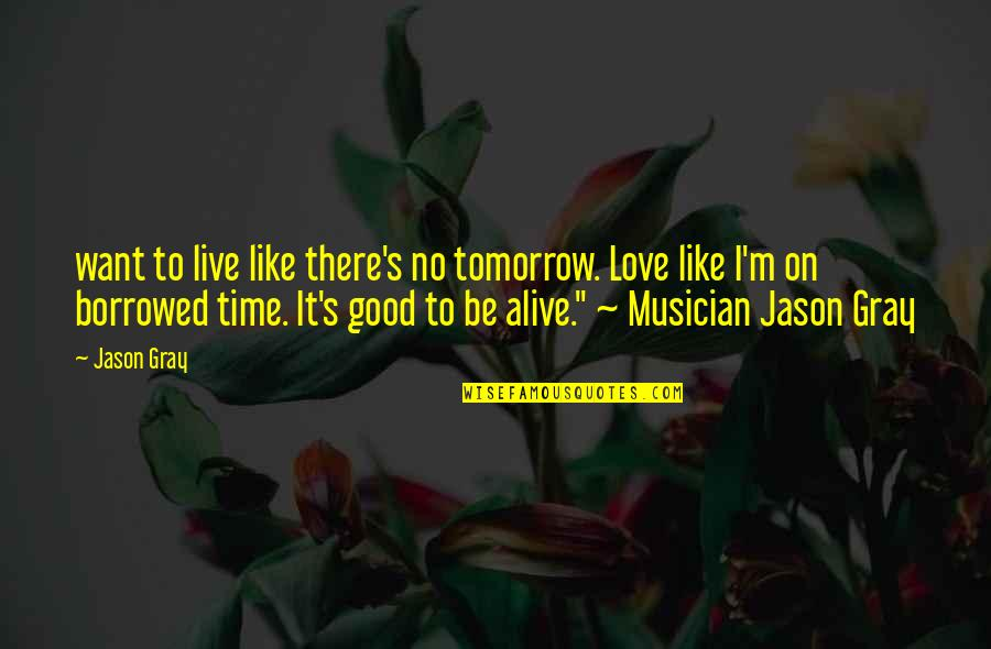 Good Life Time Quotes By Jason Gray: want to live like there's no tomorrow. Love