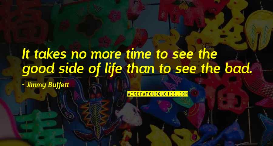 Good Life Time Quotes By Jimmy Buffett: It takes no more time to see the