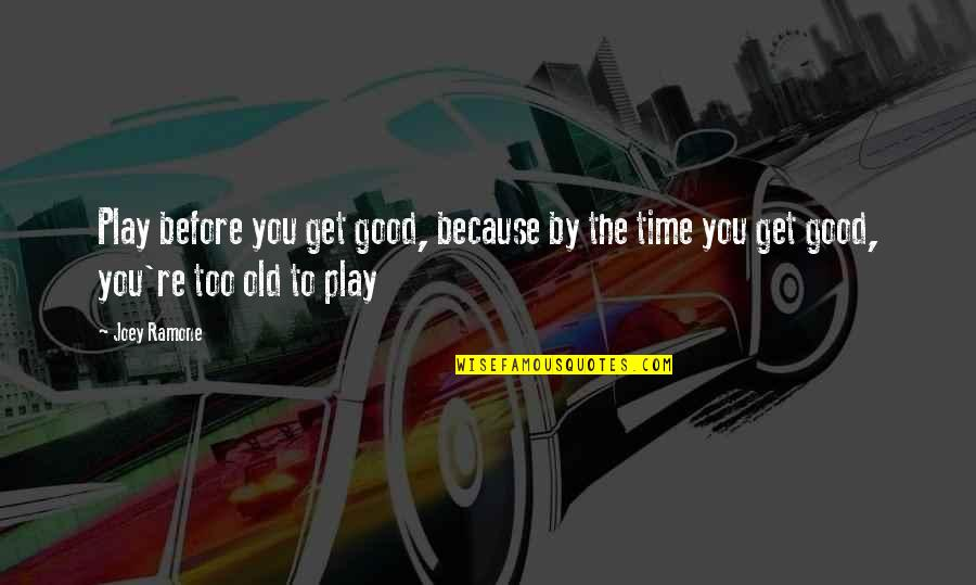 Good Life Time Quotes By Joey Ramone: Play before you get good, because by the