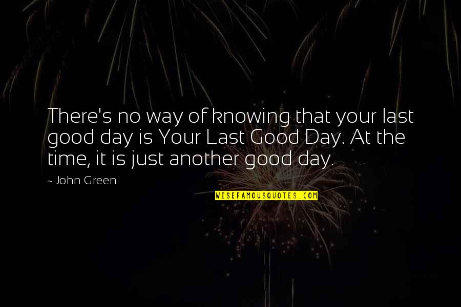Good Life Time Quotes By John Green: There's no way of knowing that your last