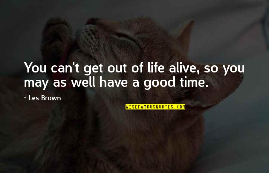 Good Life Time Quotes By Les Brown: You can't get out of life alive, so