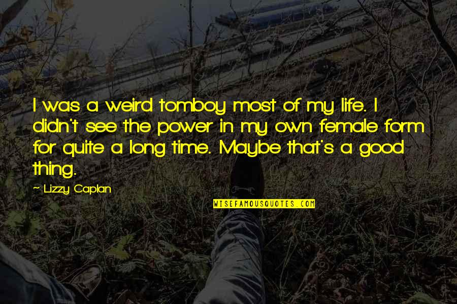 Good Life Time Quotes By Lizzy Caplan: I was a weird tomboy most of my