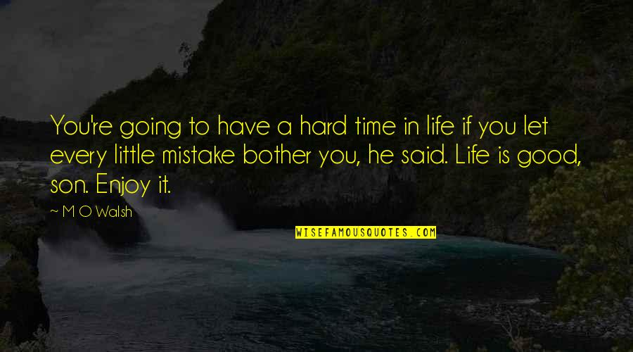 Good Life Time Quotes By M O Walsh: You're going to have a hard time in
