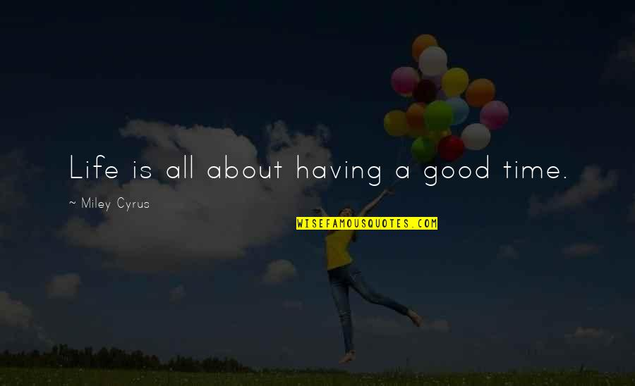 Good Life Time Quotes By Miley Cyrus: Life is all about having a good time.