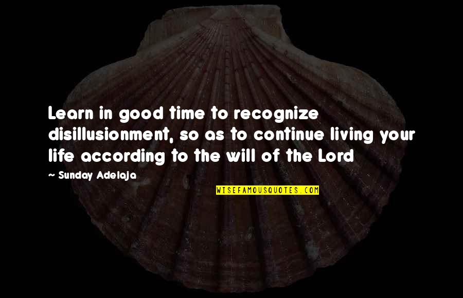 Good Life Time Quotes By Sunday Adelaja: Learn in good time to recognize disillusionment, so