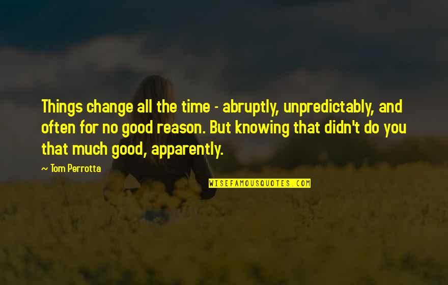 Good Life Time Quotes By Tom Perrotta: Things change all the time - abruptly, unpredictably,