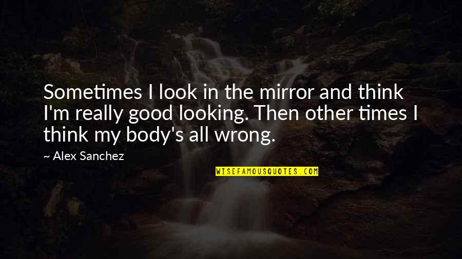 Good Looking Body Quotes By Alex Sanchez: Sometimes I look in the mirror and think