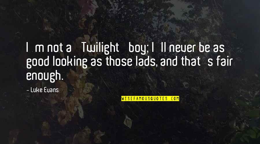 Good Looking Boy Quotes By Luke Evans: I'm not a 'Twilight' boy; I'll never be
