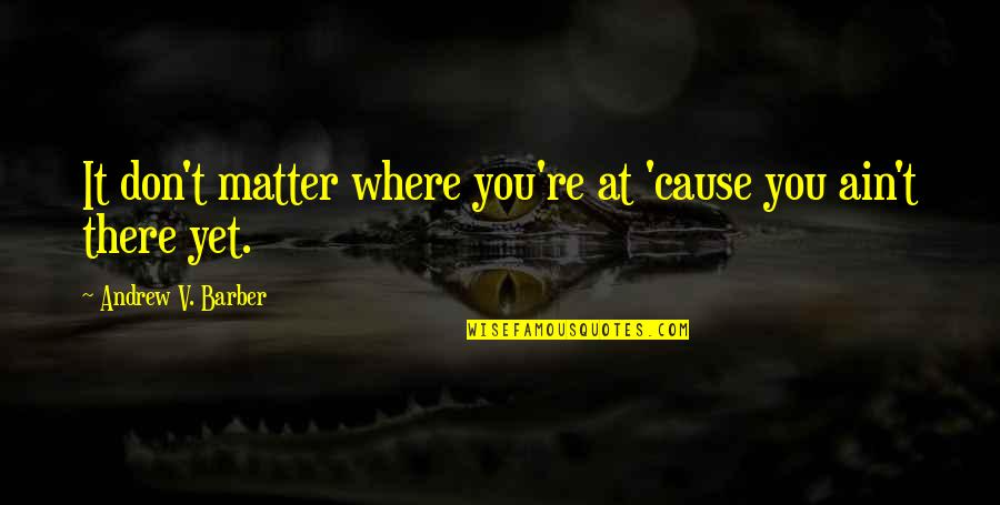 Good Luck In Your Future Quotes By Andrew V. Barber: It don't matter where you're at 'cause you