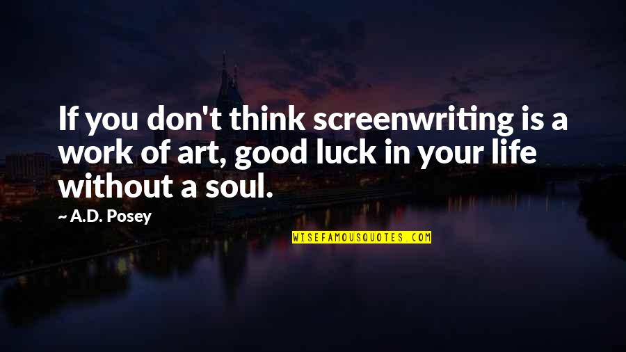 Good Luck Quotes By A.D. Posey: If you don't think screenwriting is a work