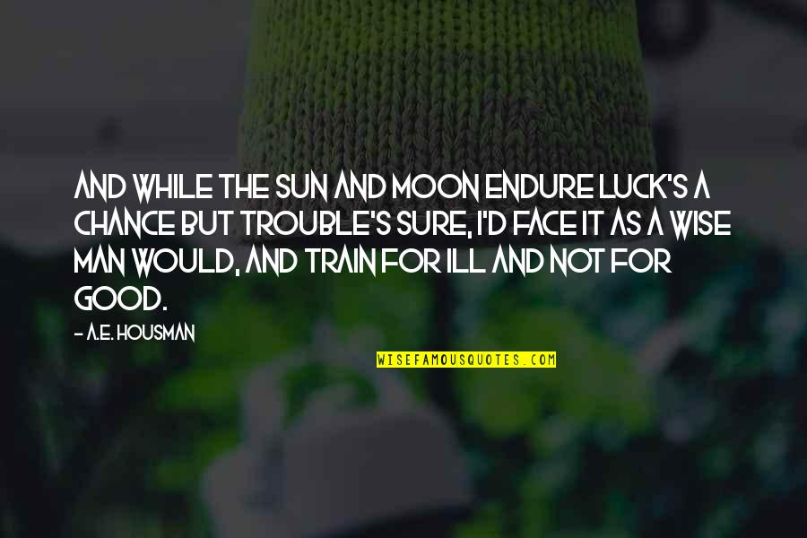 Good Luck Quotes By A.E. Housman: And while the sun and moon endure Luck's