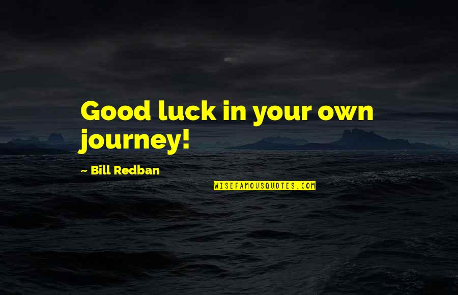 Good Luck Quotes By Bill Redban: Good luck in your own journey!