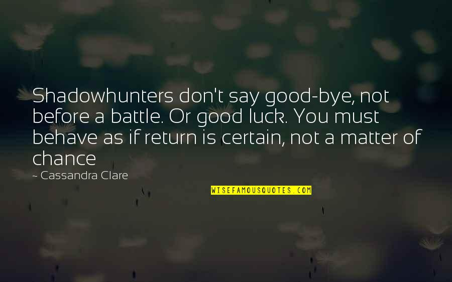 Good Luck Quotes By Cassandra Clare: Shadowhunters don't say good-bye, not before a battle.