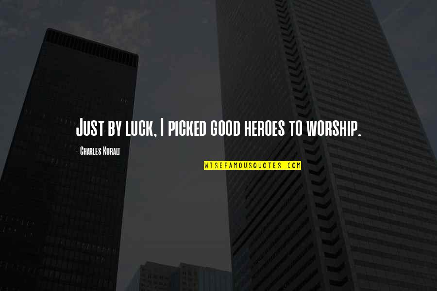Good Luck Quotes By Charles Kuralt: Just by luck, I picked good heroes to