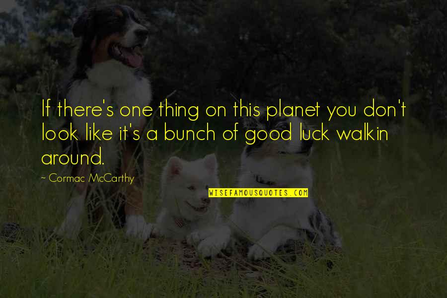 Good Luck Quotes By Cormac McCarthy: If there's one thing on this planet you