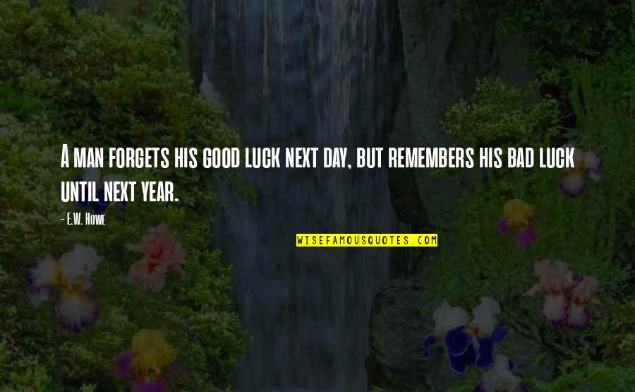 Good Luck Quotes By E.W. Howe: A man forgets his good luck next day,