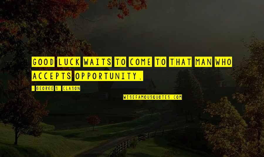 Good Luck Quotes By George S. Clason: Good luck waits to come to that man
