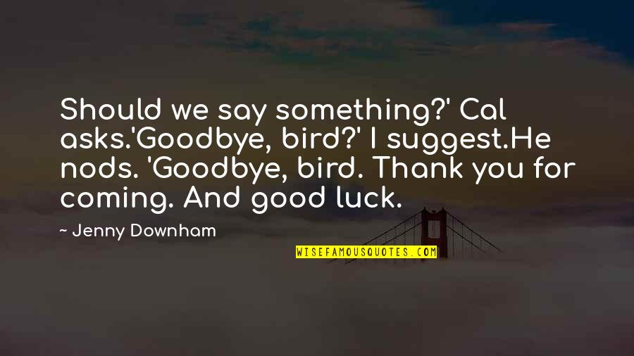 Good Luck Quotes By Jenny Downham: Should we say something?' Cal asks.'Goodbye, bird?' I