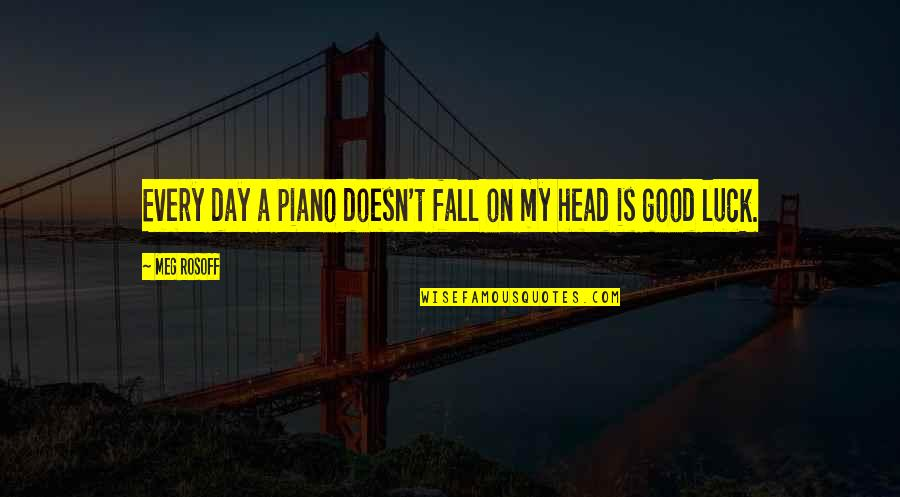 Good Luck Quotes By Meg Rosoff: Every day a piano doesn't fall on my