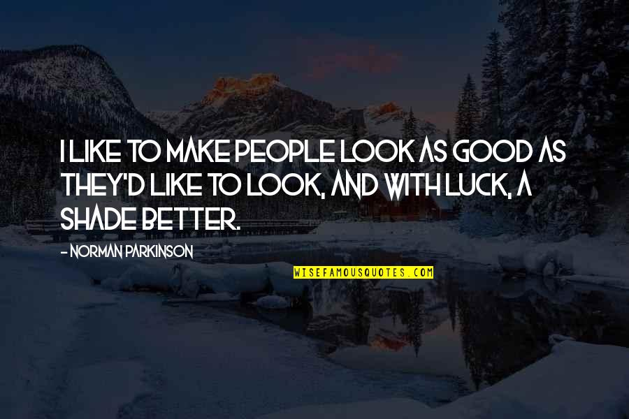 Good Luck Quotes By Norman Parkinson: I like to make people look as good