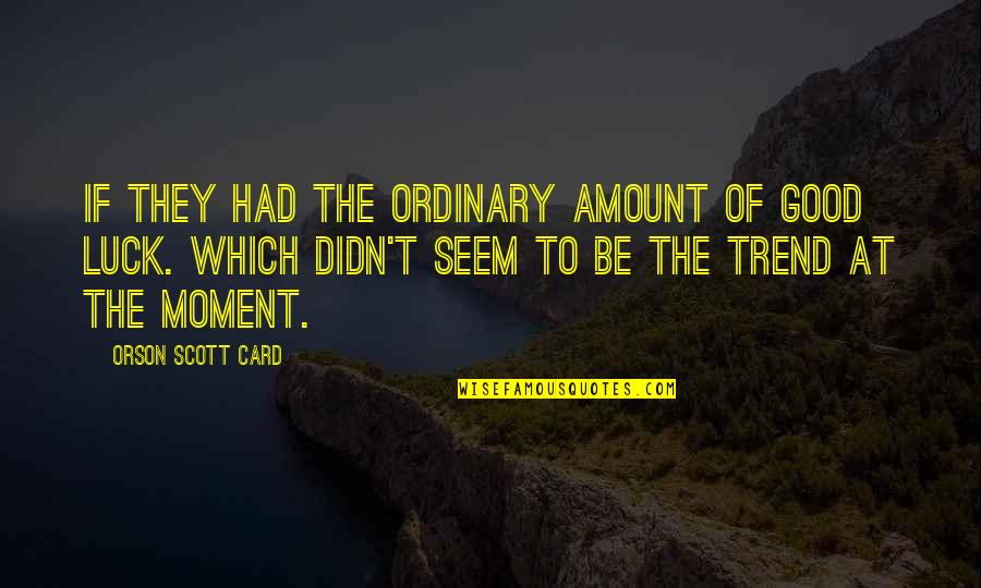 Good Luck Quotes By Orson Scott Card: If they had the ordinary amount of good