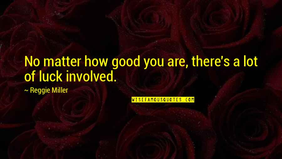 Good Luck Quotes By Reggie Miller: No matter how good you are, there's a