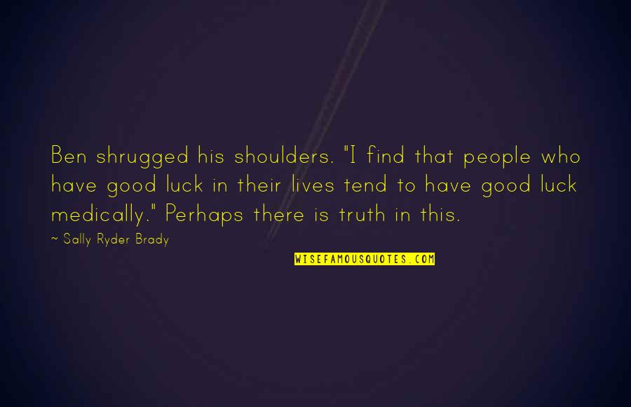 "Good Luck Quotes By Sally Ryder Brady: Ben shrugged his shoulders. ""I find that people"