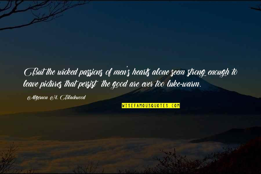 Good Men Quotes By Algernon H. Blackwood: But the wicked passions of men's hearts alone