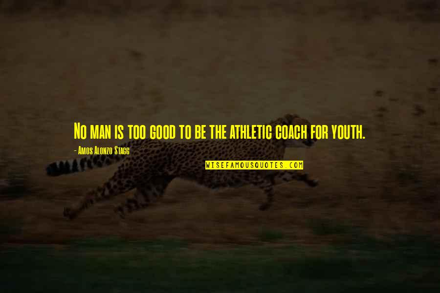 Good Men Quotes By Amos Alonzo Stagg: No man is too good to be the