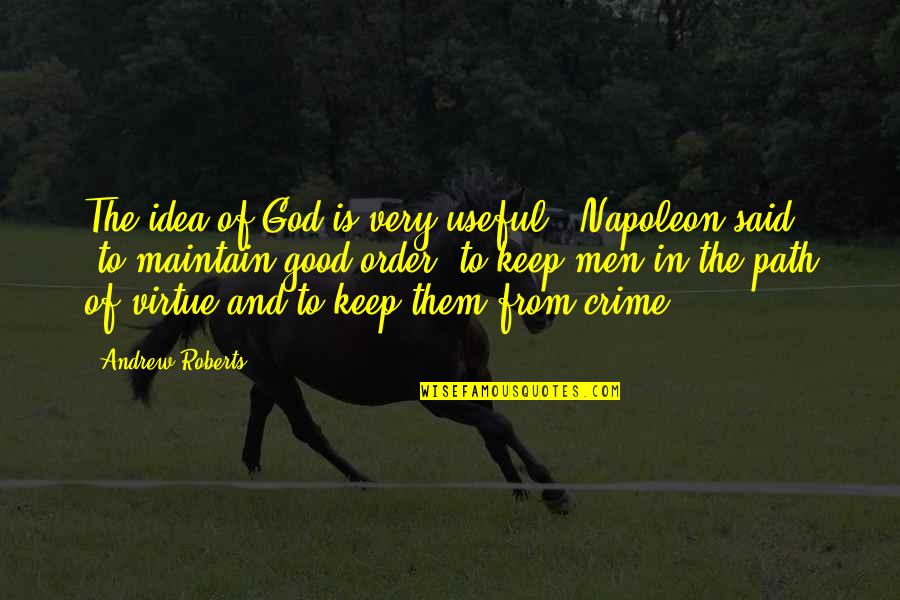 Good Men Quotes By Andrew Roberts: The idea of God is very useful,' Napoleon