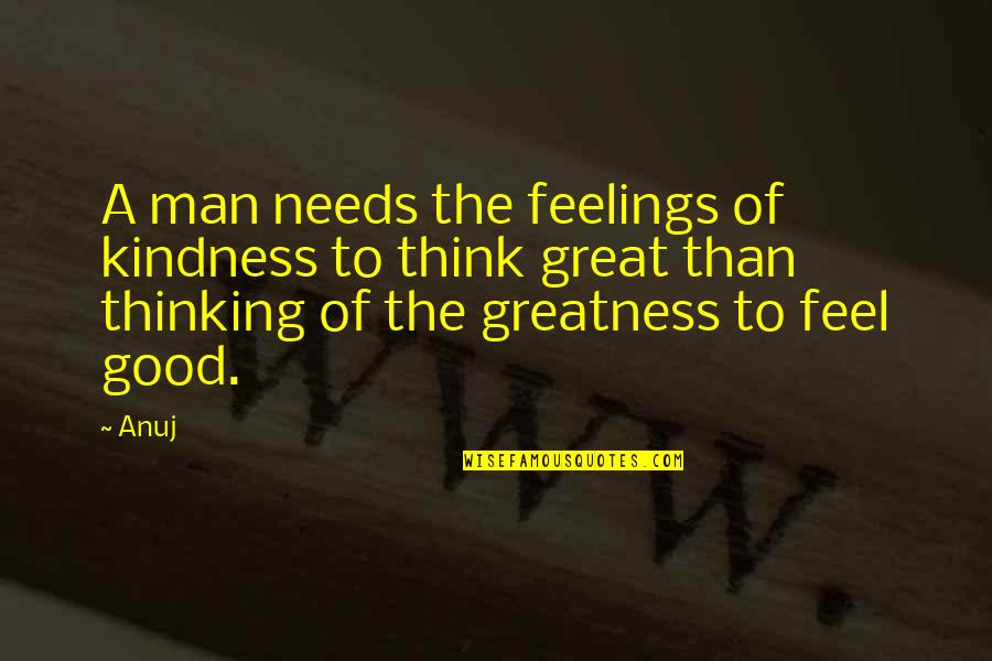 Good Men Quotes By Anuj: A man needs the feelings of kindness to