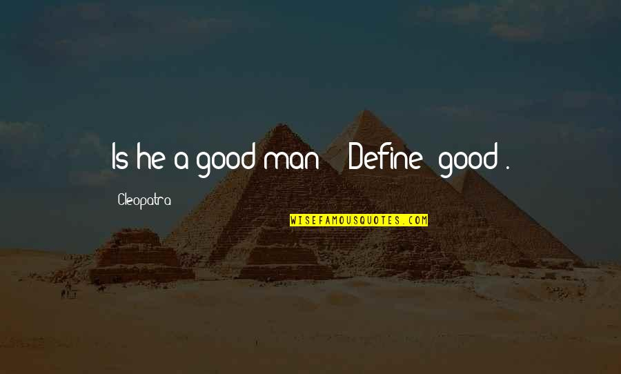 """Good Men Quotes By Cleopatra: Is he a good man?"""" """"Define 'good'."""