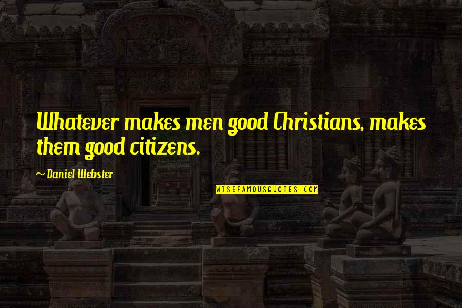 Good Men Quotes By Daniel Webster: Whatever makes men good Christians, makes them good