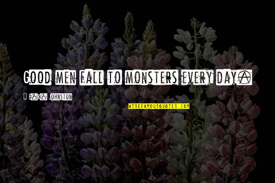 Good Men Quotes By E.K. Johnston: Good men fall to monsters every day.
