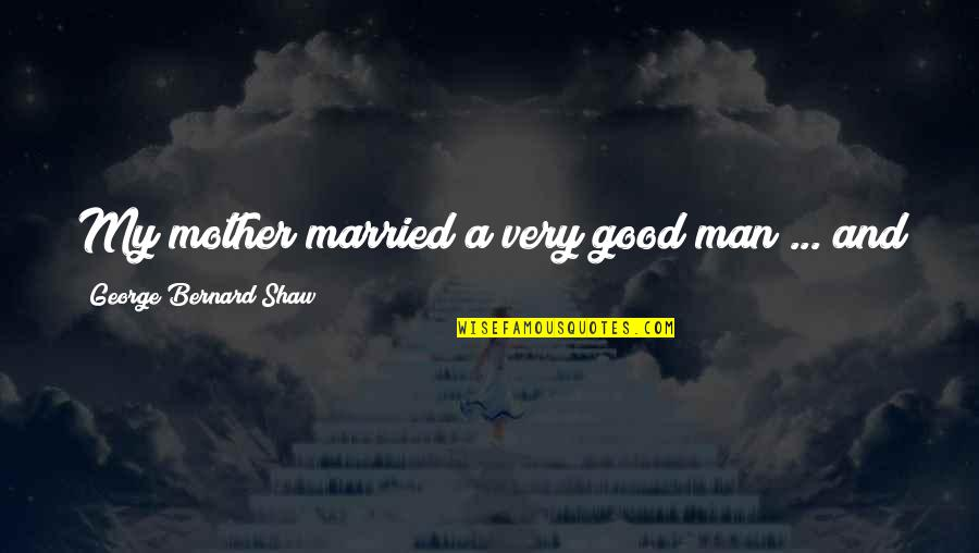 Good Men Quotes By George Bernard Shaw: My mother married a very good man ...