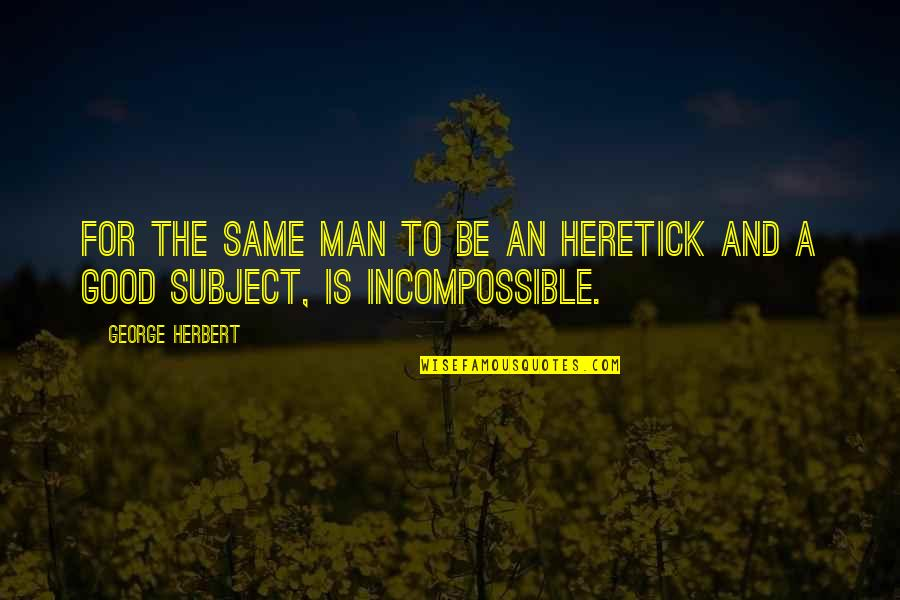 Good Men Quotes By George Herbert: For the same man to be an heretick