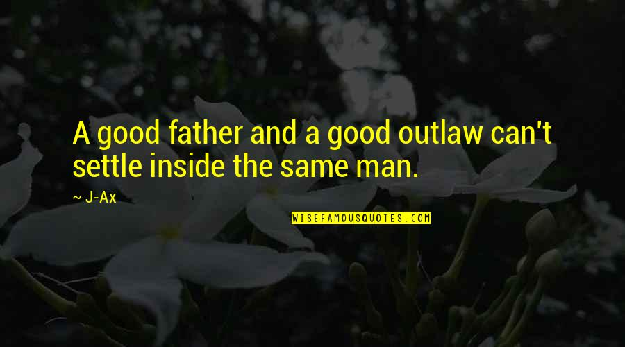 Good Men Quotes By J-Ax: A good father and a good outlaw can't