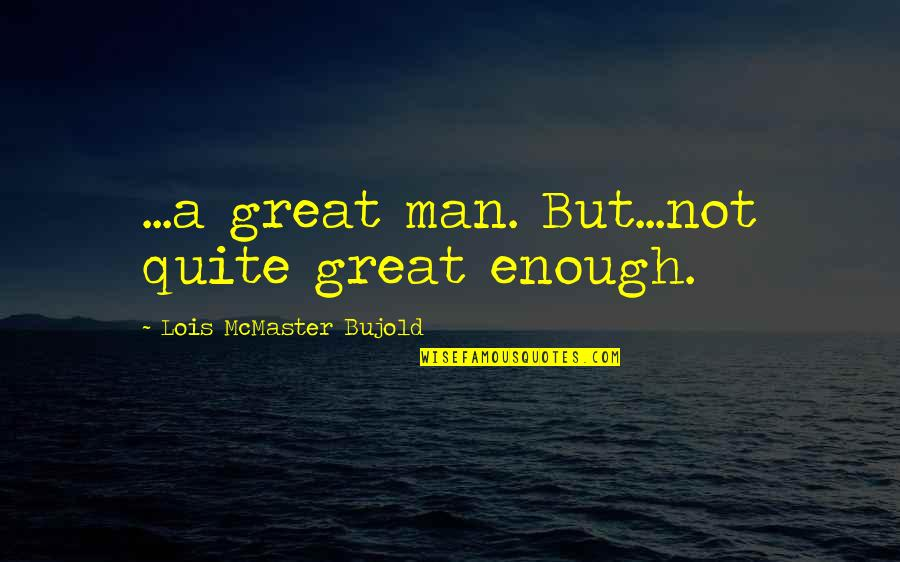 Good Men Quotes By Lois McMaster Bujold: ...a great man. But...not quite great enough.