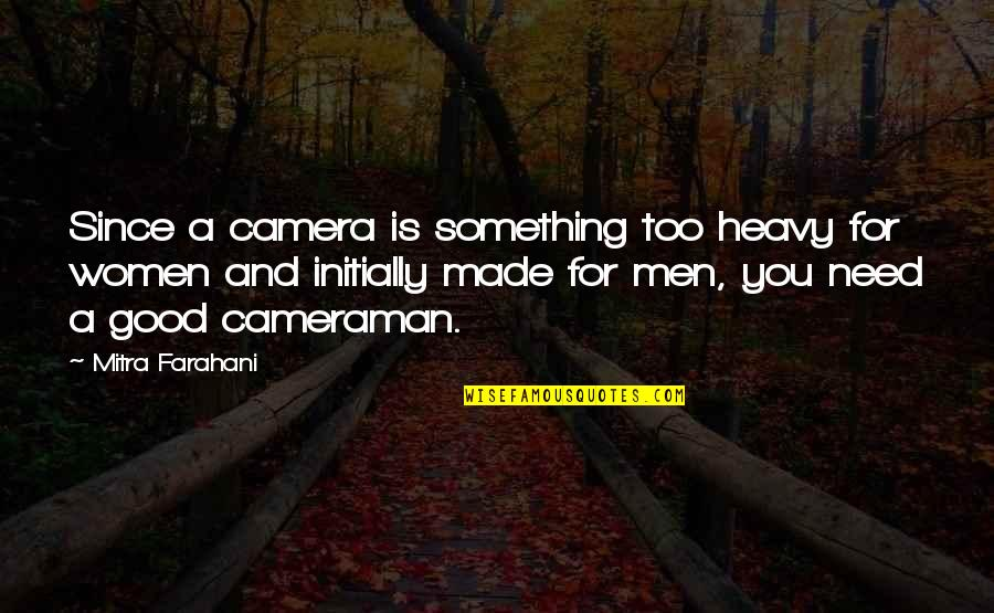 Good Men Quotes By Mitra Farahani: Since a camera is something too heavy for